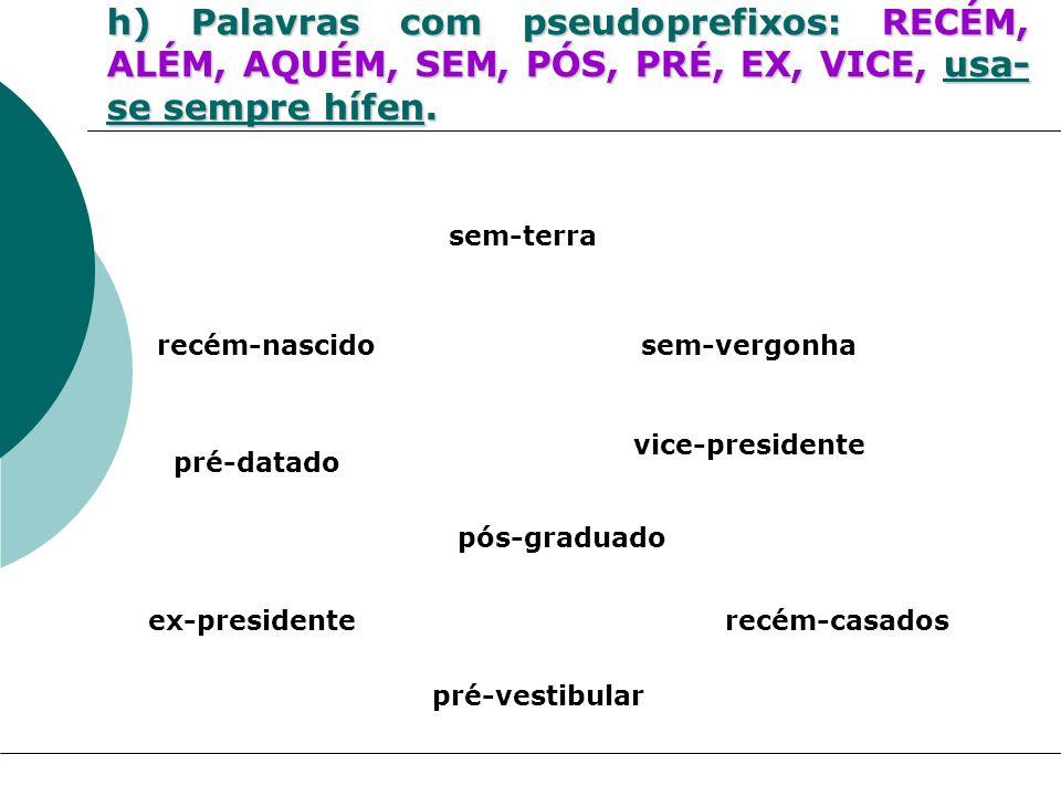 h) Palavras com pseudoprefixos: RECÉM, ALÉM, AQUÉM, SEM, PÓS, PRÉ, EX, VICE, usa- se sempre hífen. recém-nascido sem-terra vice-presidente ex-presiden