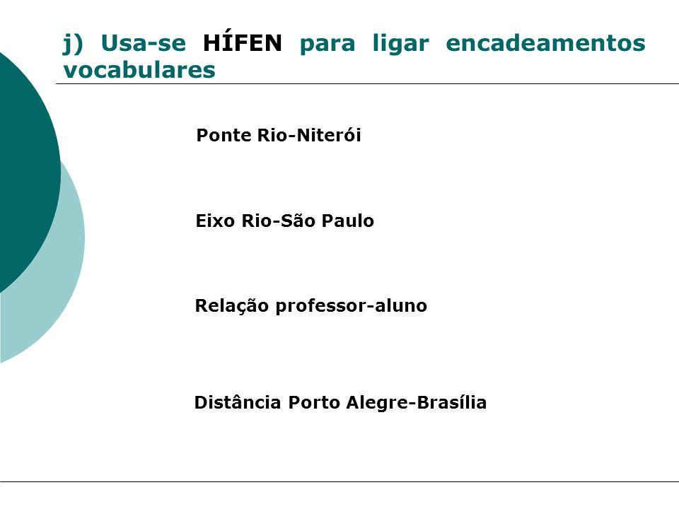 j) Usa-se HÍFEN para ligar encadeamentos vocabulares Ponte Rio-Niterói Eixo Rio-São Paulo Relação professor-aluno Distância Porto Alegre-Brasília