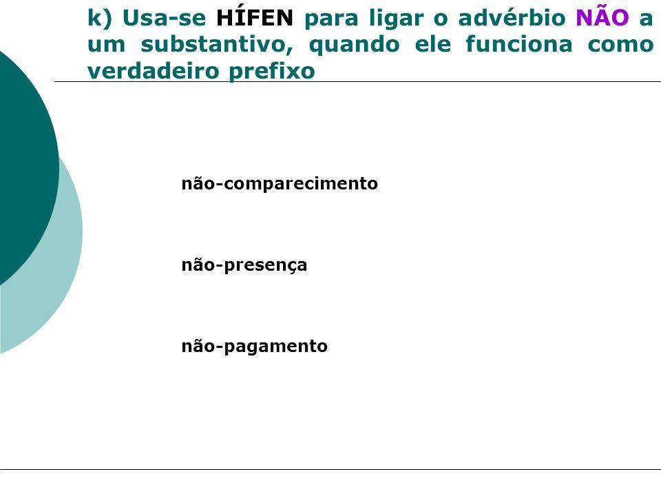 k) Usa-se HÍFEN para ligar o advérbio NÃO a um substantivo, quando ele funciona como verdadeiro prefixo não-comparecimento não-presença não-pagamento
