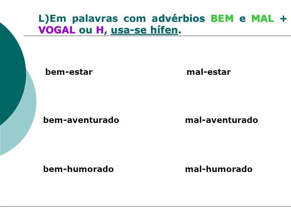dvérbios BEM e MAL + VOGAL ou H, usa-se hífen. L)Em palavras com advérbios BEM e MAL + VOGAL ou H, usa-se hífen. bem-estar mal-estar bem-aventurado ma