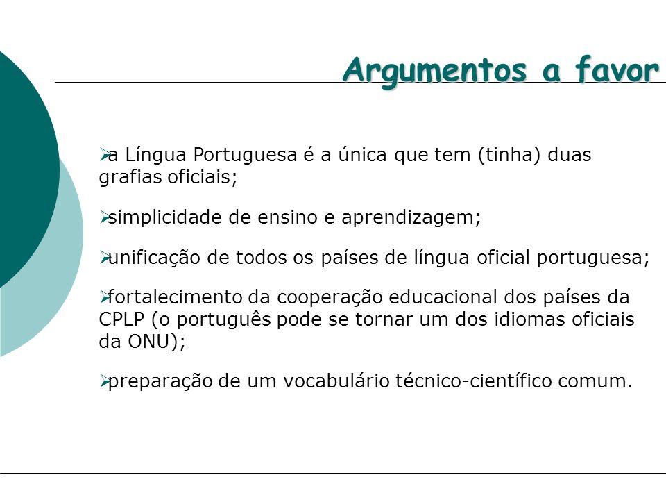 Argumentos a favor a Língua Portuguesa é a única que tem (tinha) duas grafias oficiais; simplicidade de ensino e aprendizagem; unificação de todos os