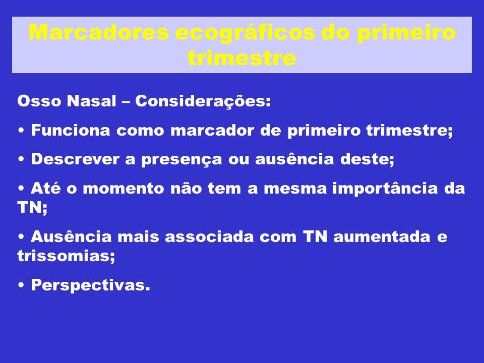 Osso Nasal – Considerações: Funciona como marcador de primeiro trimestre; Descrever a presença ou ausência deste; Até o momento não tem a mesma importância da TN; Ausência mais associada com TN aumentada e trissomias; Perspectivas.