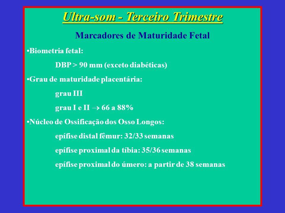 Ultra-som - Terceiro Trimestre Marcadores de Maturidade Fetal Biometria fetal: DBP > 90 mm (exceto diabéticas) Grau de maturidade placentária: grau III grau I e II 66 a 88% Núcleo de Ossificação dos Osso Longos: epífise distal fêmur: 32/33 semanas epífise proximal da tíbia: 35/36 semanas epífise proximal do úmero: a partir de 38 semanas