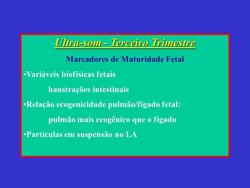 Ultra-som - Terceiro Trimestre Marcadores de Maturidade Fetal Variáveis biofísicas fetais haustrações intestinais Relação ecogenicidade pulmão/fígado fetal: pulmão mais ecogênico que o fígado Partículas em suspensão no LA