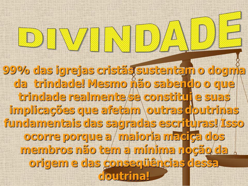 99% das igrejas cristãs sustentam o dogma da trindade! Mesmo não sabendo o que trindade realmente se constitui e suas implicações que afetam outras do
