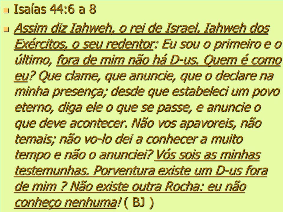 Isaías 44:6 a 8 Isaías 44:6 a 8 Assim diz Iahweh, o rei de Israel, Iahweh dos Exércitos, o seu redentor: Eu sou o primeiro e o último, fora de mim não