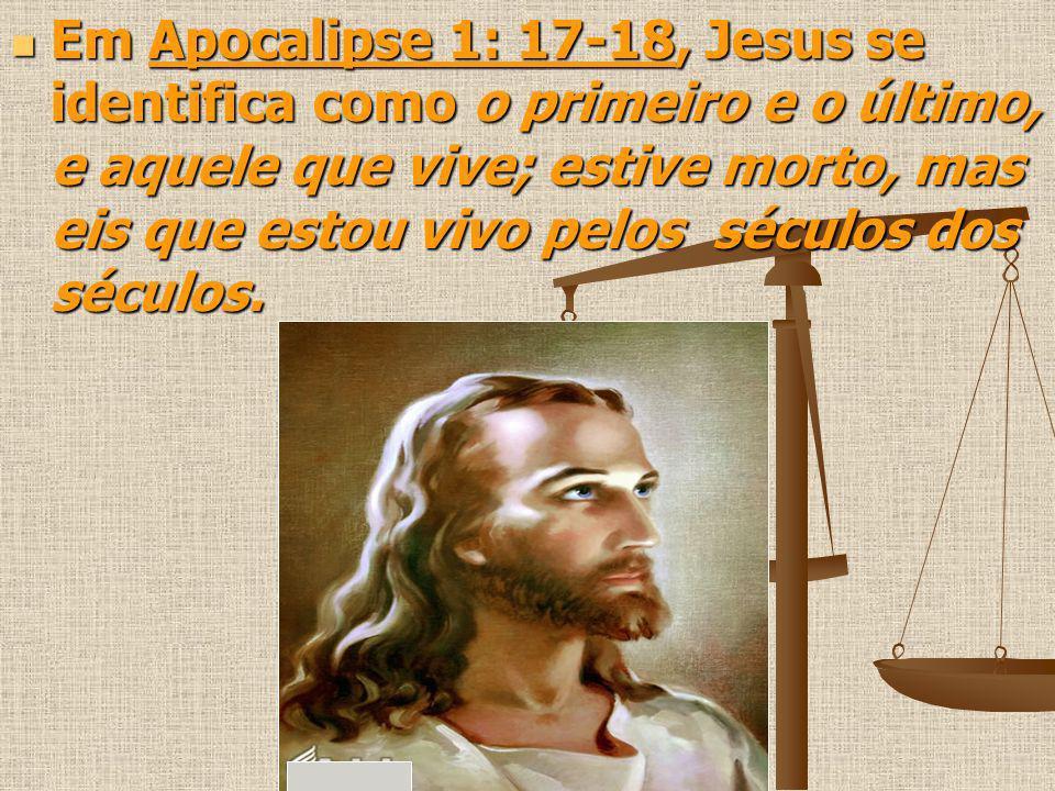 Em Apocalipse 1: 17-18, Jesus se identifica como o primeiro e o último, e aquele que vive; estive morto, mas eis que estou vivo pelos séculos dos sécu