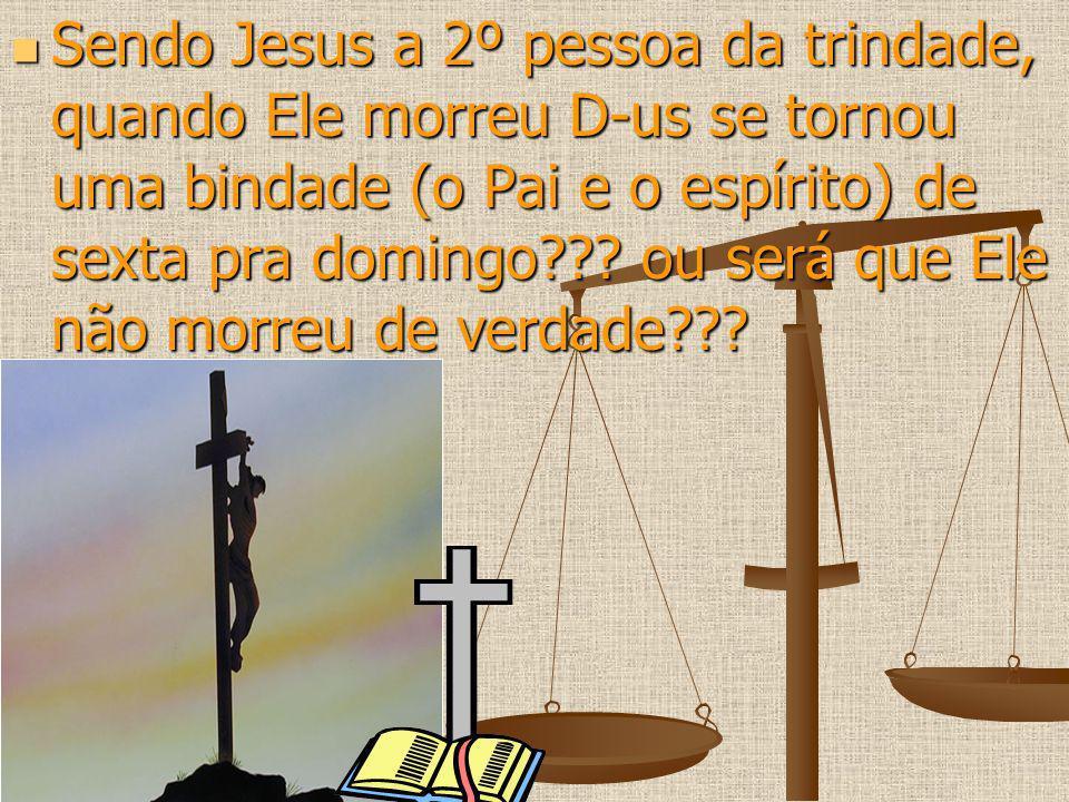 Sendo Jesus a 2º pessoa da trindade, quando Ele morreu D-us se tornou uma bindade (o Pai e o espírito) de sexta pra domingo??? ou será que Ele não mor