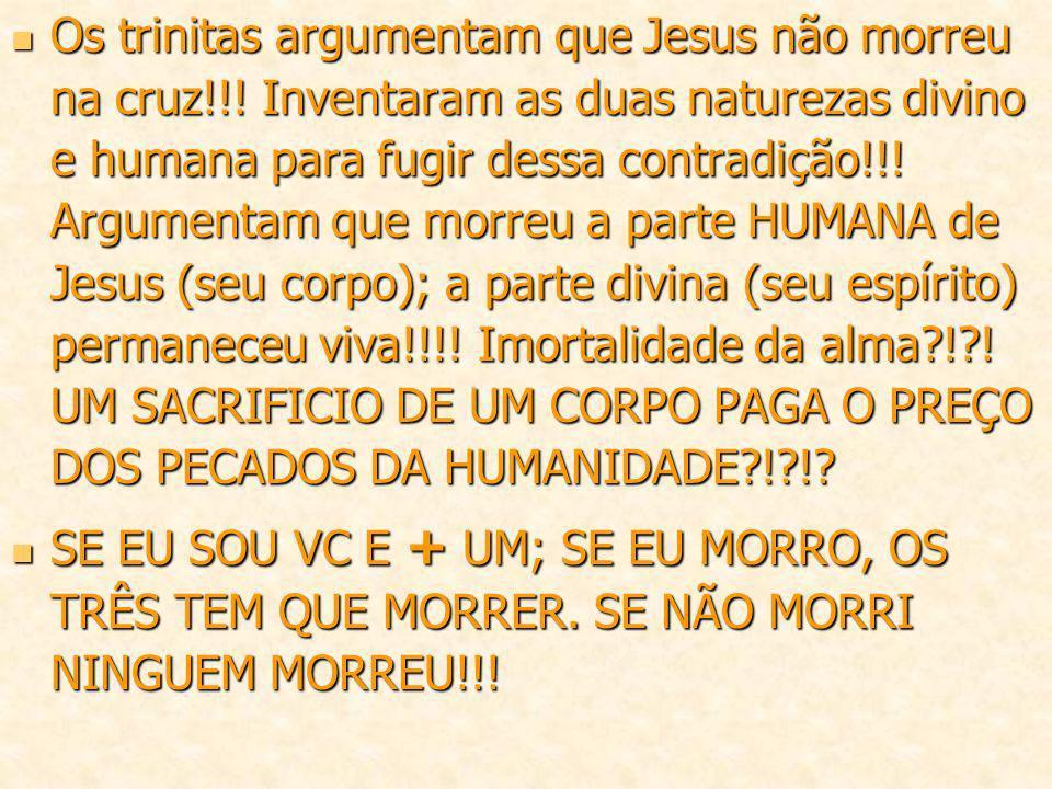 Os trinitas argumentam que Jesus não morreu na cruz!!! Inventaram as duas naturezas divino e humana para fugir dessa contradição!!! Argumentam que mor