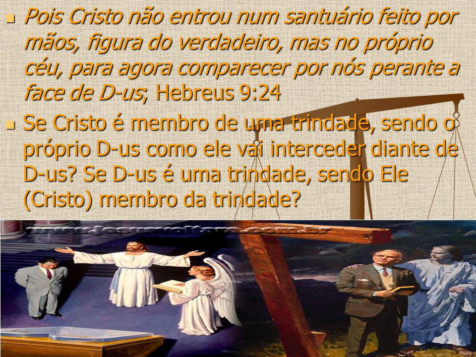 Pois Cristo não entrou num santuário feito por mãos, figura do verdadeiro, mas no próprio céu, para agora comparecer por nós perante a face de D-us; H