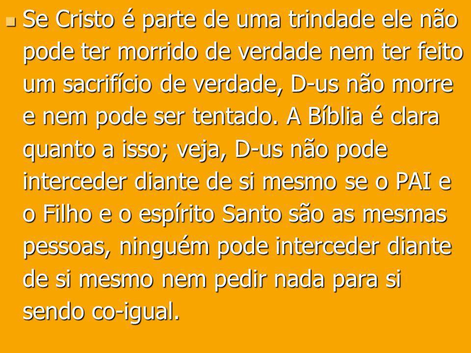 Se Cristo é parte de uma trindade ele não pode ter morrido de verdade nem ter feito um sacrifício de verdade, D-us não morre e nem pode ser tentado. A