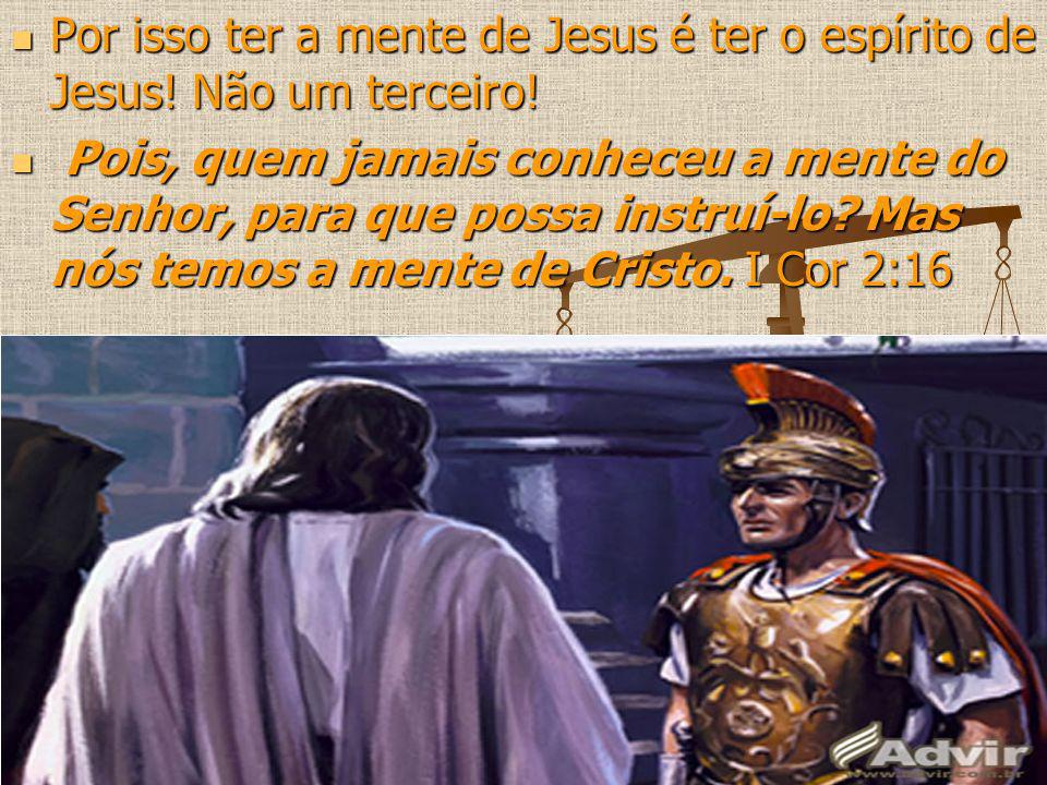 Por isso ter a mente de Jesus é ter o espírito de Jesus! Não um terceiro! Por isso ter a mente de Jesus é ter o espírito de Jesus! Não um terceiro! Po
