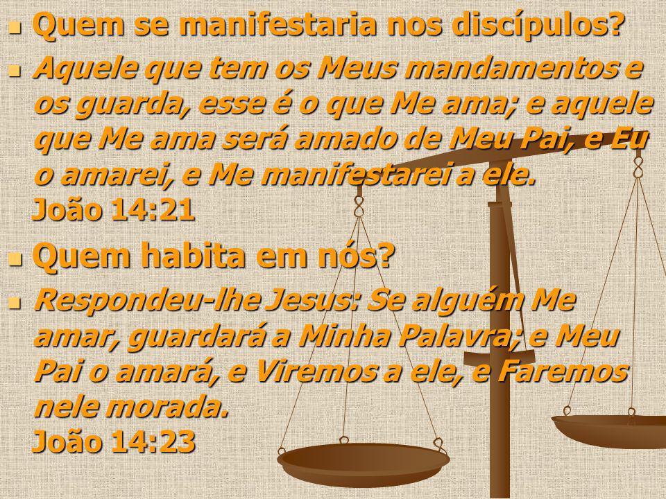 Quem se manifestaria nos discípulos? Quem se manifestaria nos discípulos? Aquele que tem os Meus mandamentos e os guarda, esse é o que Me ama; e aquel