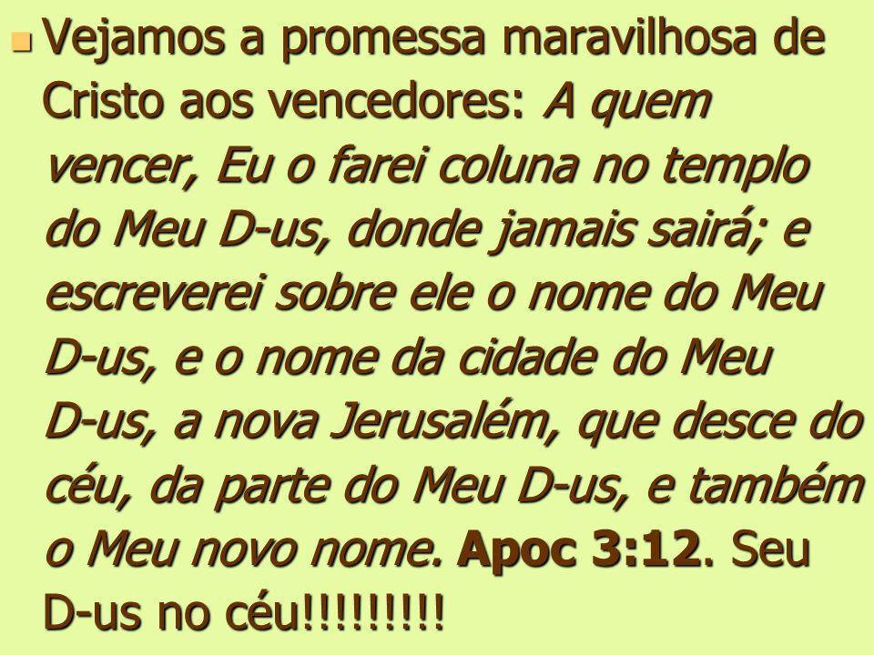 Vejamos a promessa maravilhosa de Cristo aos vencedores: A quem vencer, Eu o farei coluna no templo do Meu D-us, donde jamais sairá; e escreverei sobr