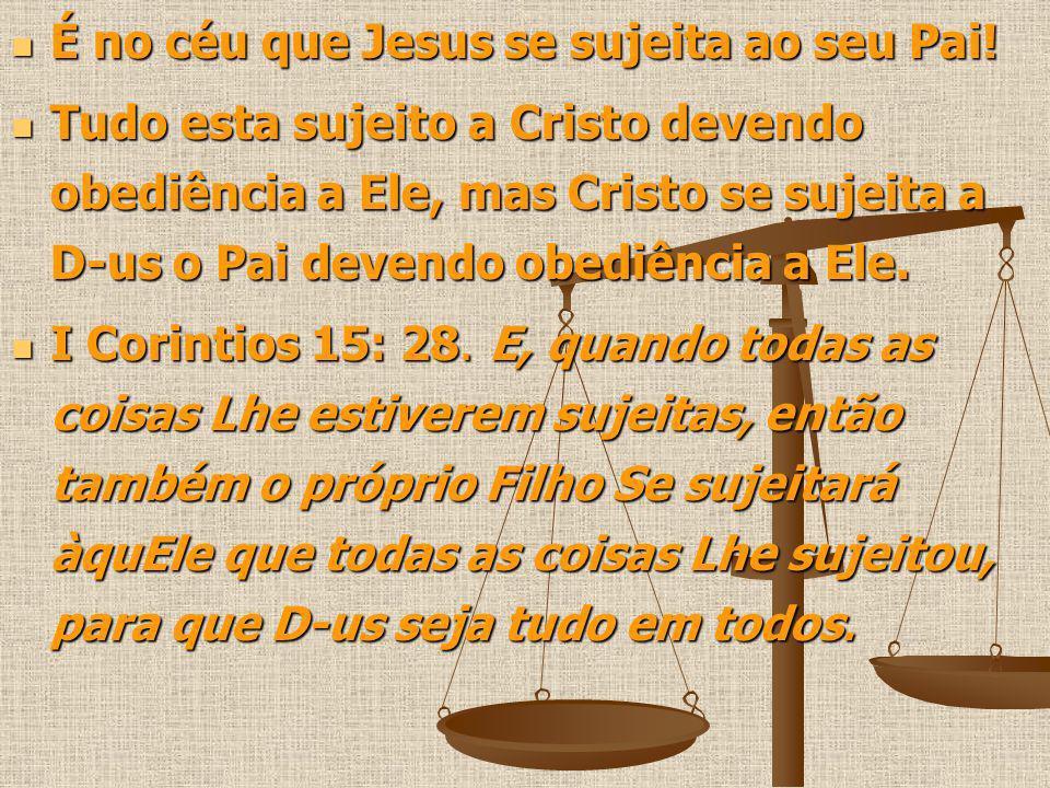 É no céu que Jesus se sujeita ao seu Pai! É no céu que Jesus se sujeita ao seu Pai! Tudo esta sujeito a Cristo devendo obediência a Ele, mas Cristo se