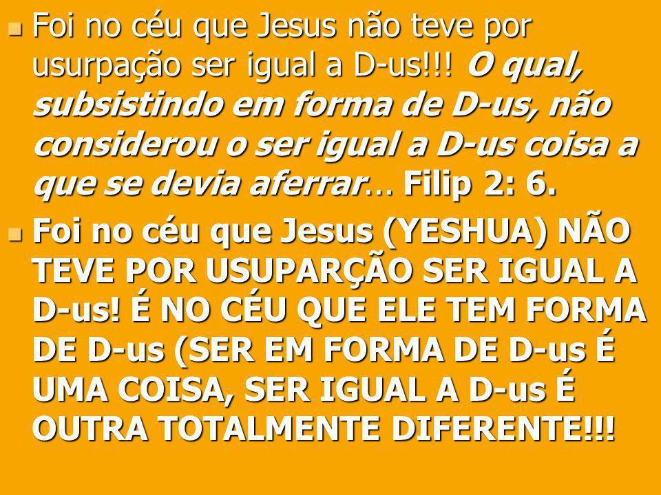 Foi no céu que Jesus não teve por usurpação ser igual a D-us!!! O qual, subsistindo em forma de D-us, não considerou o ser igual a D-us coisa a que se