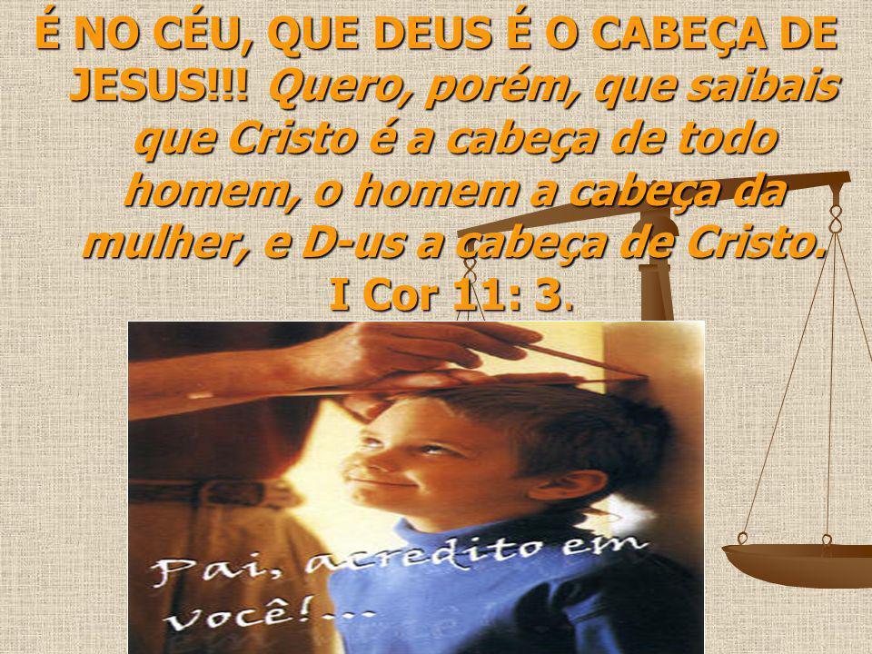 É NO CÉU, QUE DEUS É O CABEÇA DE JESUS!!! Quero, porém, que saibais que Cristo é a cabeça de todo homem, o homem a cabeça da mulher, e D-us a cabeça d