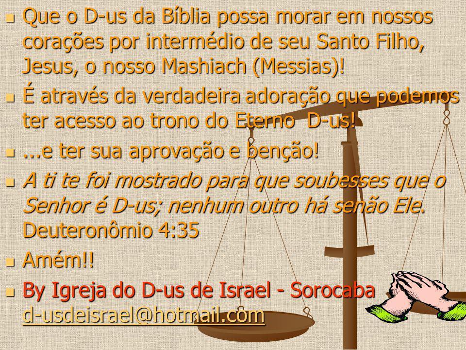 Que o D-us da Bíblia possa morar em nossos corações por intermédio de seu Santo Filho, Jesus, o nosso Mashiach (Messias)! Que o D-us da Bíblia possa m