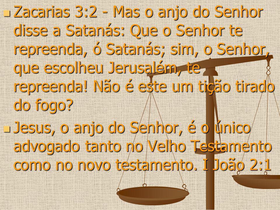Zacarias 3:2 - Mas o anjo do Senhor disse a Satanás: Que o Senhor te repreenda, ó Satanás; sim, o Senhor, que escolheu Jerusalém, te repreenda! Não é