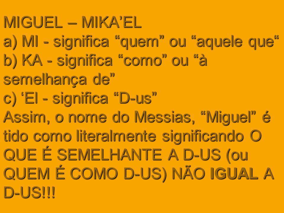 MIGUEL – MIKAEL a) MI - significa quem ou aquele que b) KA - significa como ou à semelhança de c) El - significa D-us Assim, o nome do Messias, Miguel