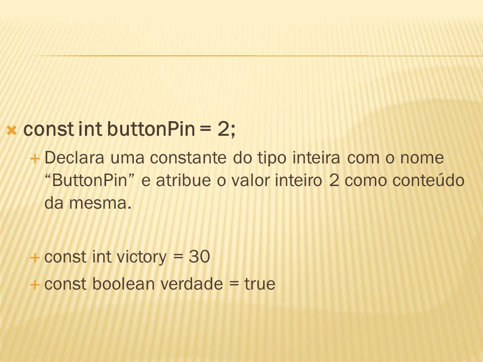 const int buttonPin = 2; Declara uma constante do tipo inteira com o nome ButtonPin e atribue o valor inteiro 2 como conteúdo da mesma. const int vict