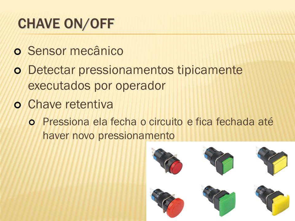CHAVE ON/OFF Sensor mecânico Detectar pressionamentos tipicamente executados por operador Chave retentiva Pressiona ela fecha o circuito e fica fechad