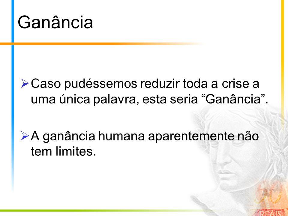Ganância Caso pudéssemos reduzir toda a crise a uma única palavra, esta seria Ganância. A ganância humana aparentemente não tem limites.