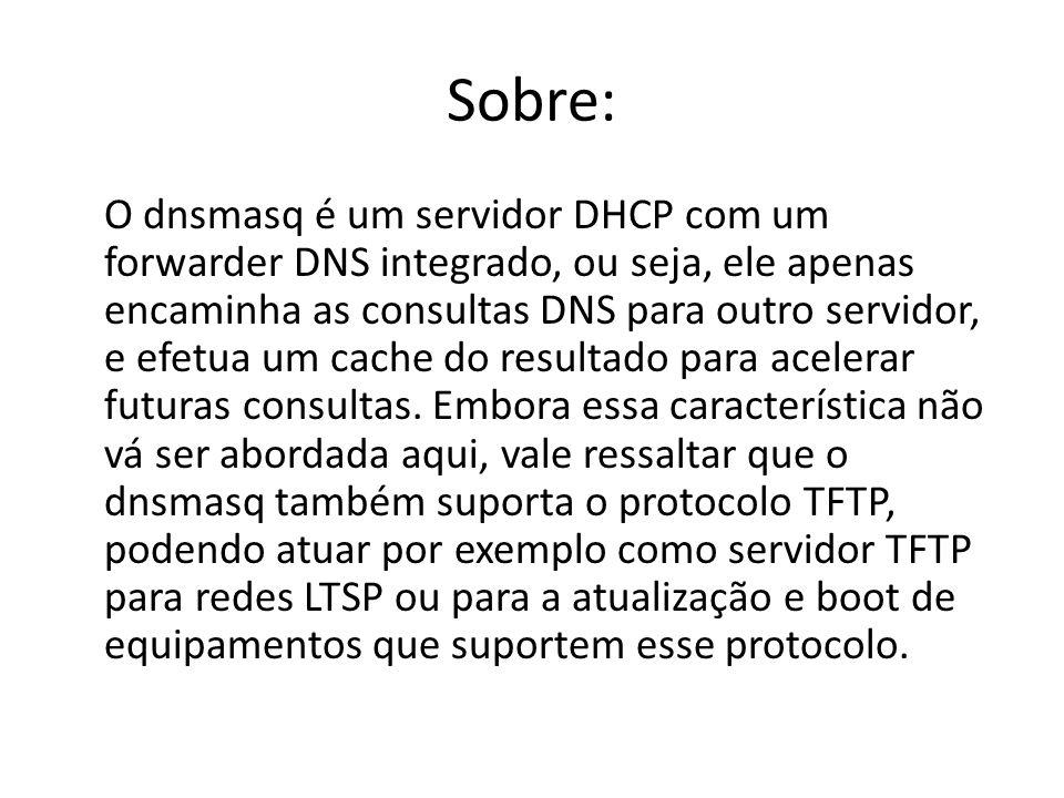 Sobre: O dnsmasq é um servidor DHCP com um forwarder DNS integrado, ou seja, ele apenas encaminha as consultas DNS para outro servidor, e efetua um ca