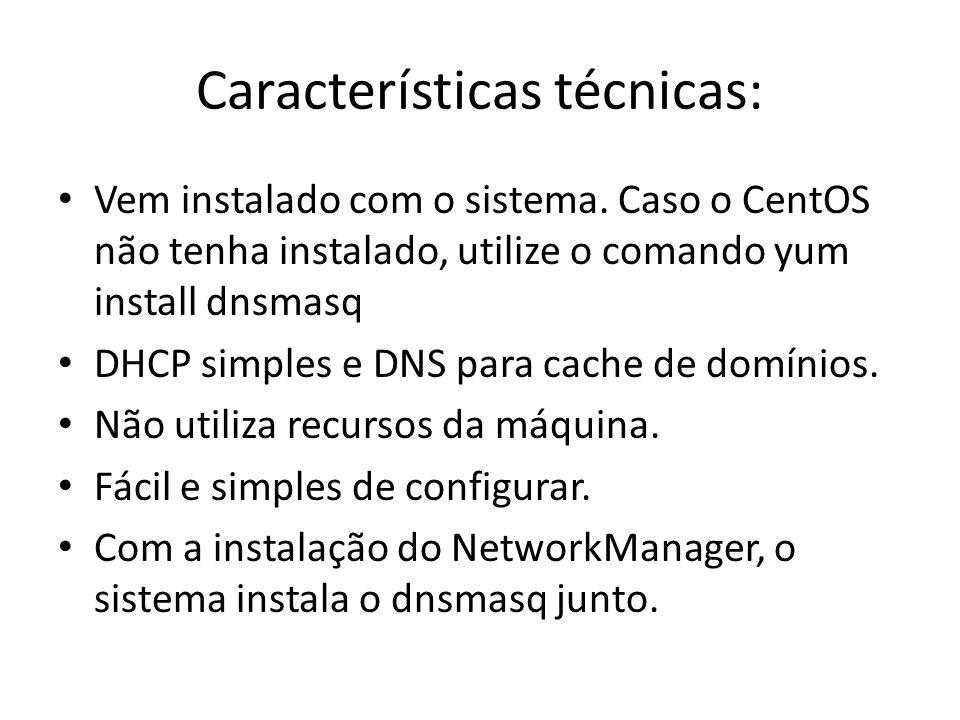 Características técnicas: Vem instalado com o sistema. Caso o CentOS não tenha instalado, utilize o comando yum install dnsmasq DHCP simples e DNS par