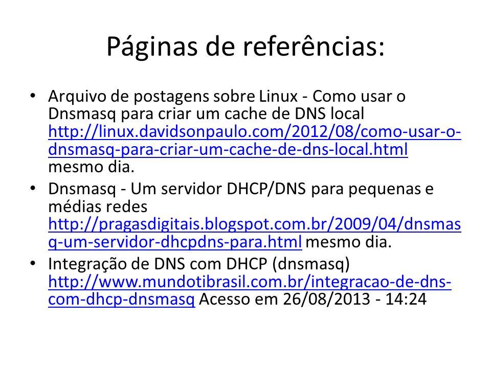 Páginas de referências: Arquivo de postagens sobre Linux - Como usar o Dnsmasq para criar um cache de DNS local http://linux.davidsonpaulo.com/2012/08