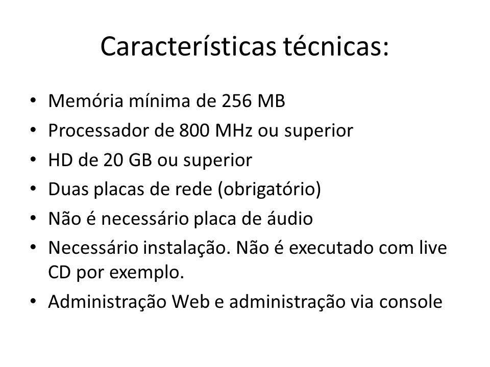 Características técnicas: Memória mínima de 256 MB Processador de 800 MHz ou superior HD de 20 GB ou superior Duas placas de rede (obrigatório) Não é