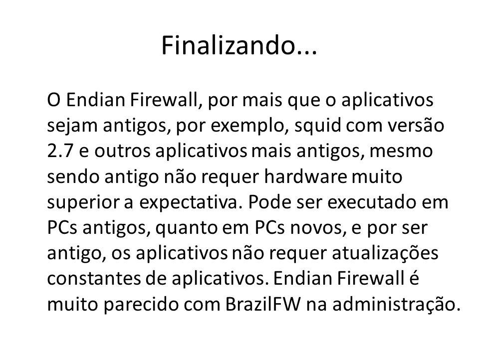 Finalizando... O Endian Firewall, por mais que o aplicativos sejam antigos, por exemplo, squid com versão 2.7 e outros aplicativos mais antigos, mesmo