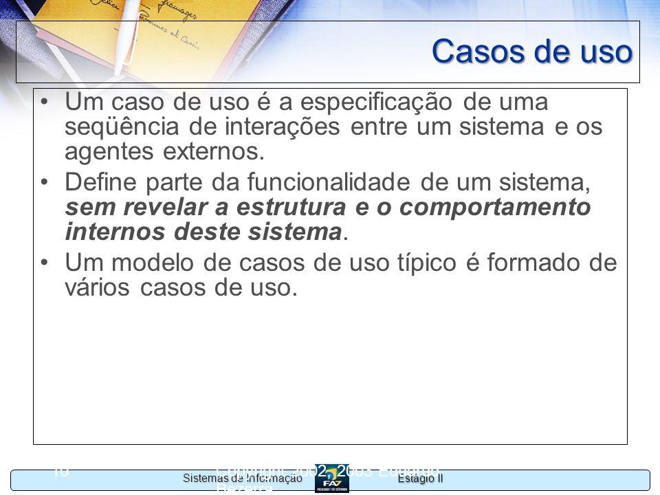 Estágio II Sistemas de Informação Copyright 2002, 2003 Eduardo Bezerra 10 Casos de uso Um caso de uso é a especificação de uma seqüência de interações
