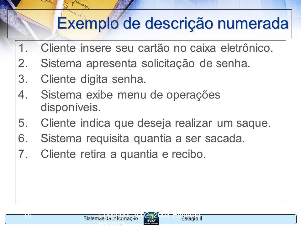 Estágio II Sistemas de Informação Copyright 2002, 2003 Eduardo Bezerra 14 Exemplo de descrição numerada 1.Cliente insere seu cartão no caixa eletrônic