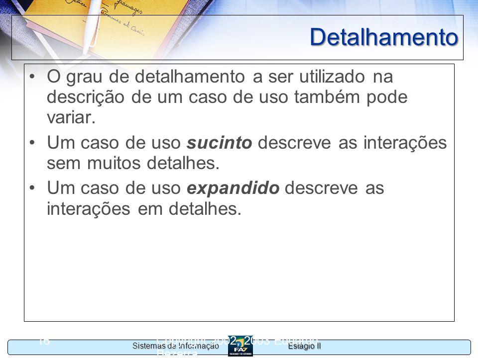 Estágio II Sistemas de Informação Copyright 2002, 2003 Eduardo Bezerra 16 Detalhamento O grau de detalhamento a ser utilizado na descrição de um caso