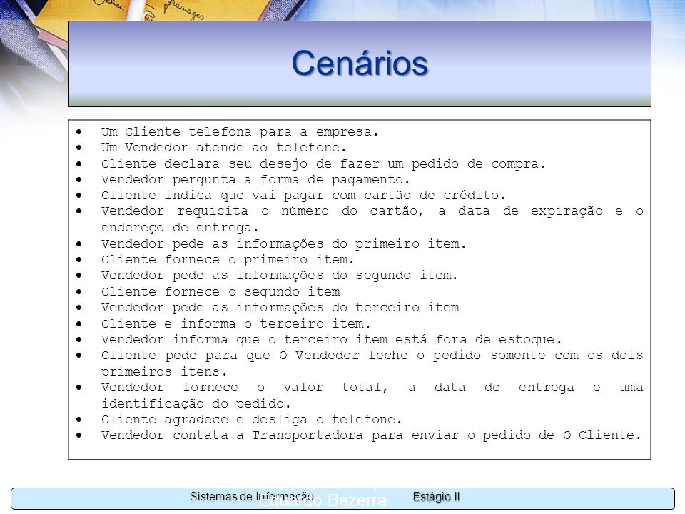 Estágio II Sistemas de Informação Copyright 2002, 2003 Eduardo Bezerra 20 Cenários Um Cliente telefona para a empresa. Um Vendedor atende ao telefone.