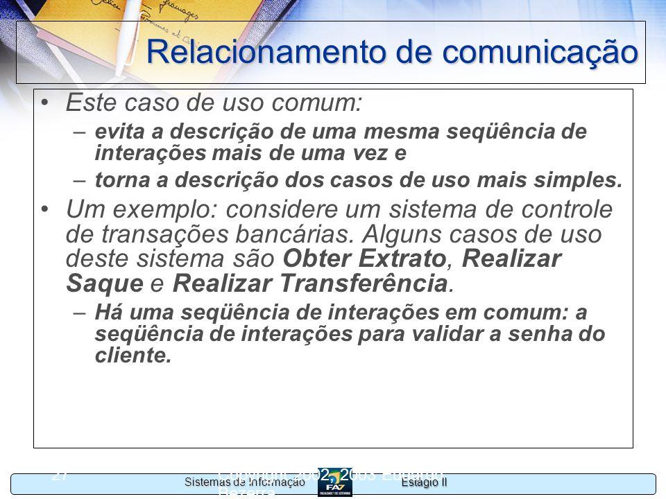 Estágio II Sistemas de Informação Copyright 2002, 2003 Eduardo Bezerra 27 Relacionamento de comunicação Este caso de uso comum: –evita a descrição de
