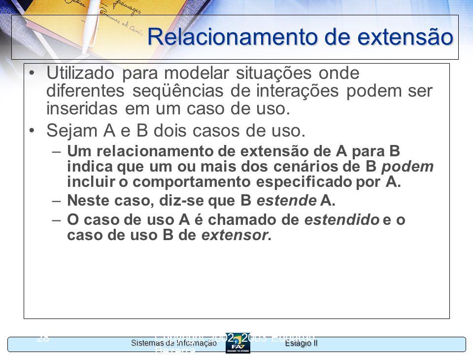 Estágio II Sistemas de Informação Copyright 2002, 2003 Eduardo Bezerra 28 Relacionamento de extensão Utilizado para modelar situações onde diferentes