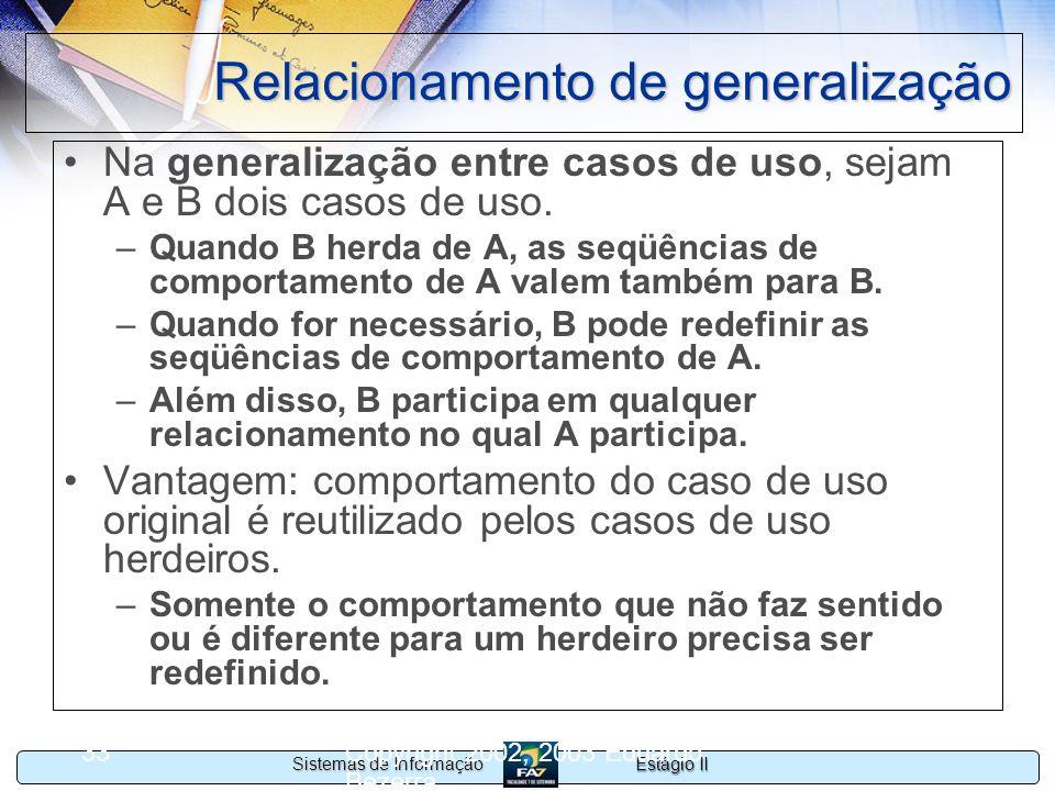 Estágio II Sistemas de Informação Copyright 2002, 2003 Eduardo Bezerra 33 Relacionamento de generalização Na generalização entre casos de uso, sejam A