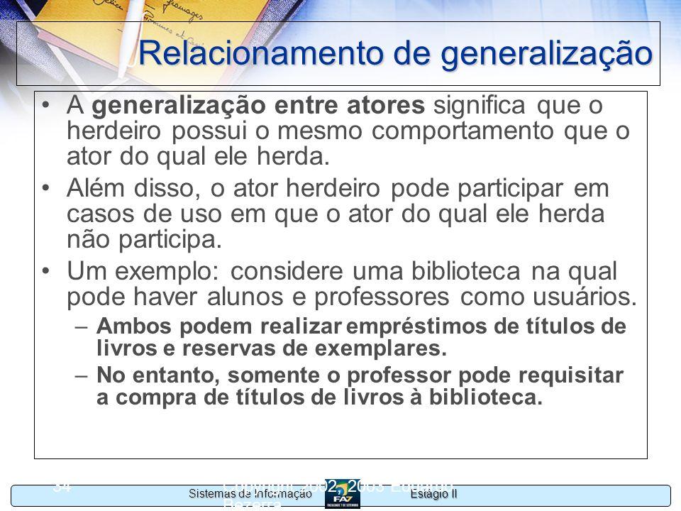 Estágio II Sistemas de Informação Copyright 2002, 2003 Eduardo Bezerra 34 Relacionamento de generalização A generalização entre atores significa que o