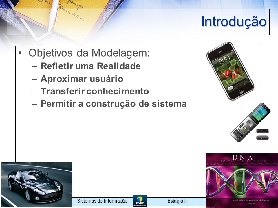 Estágio II Sistemas de Informação Introdução Objetivos da Modelagem: –Refletir uma Realidade –Aproximar usuário –Transferir conhecimento –Permitir a c