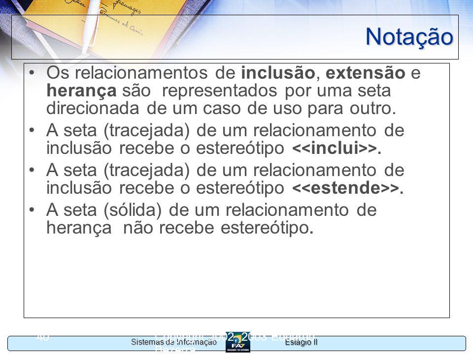 Estágio II Sistemas de Informação Copyright 2002, 2003 Eduardo Bezerra 40 Notação Os relacionamentos de inclusão, extensão e herança são representados