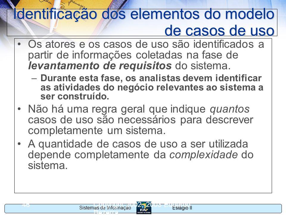 Estágio II Sistemas de Informação Copyright 2002, 2003 Eduardo Bezerra 46 Identificação dos elementos do modelo de casos de uso Os atores e os casos d