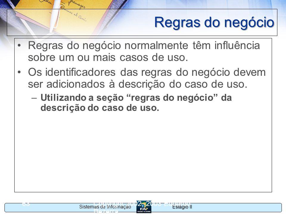 Estágio II Sistemas de Informação Copyright 2002, 2003 Eduardo Bezerra 63 Regras do negócio Regras do negócio normalmente têm influência sobre um ou m