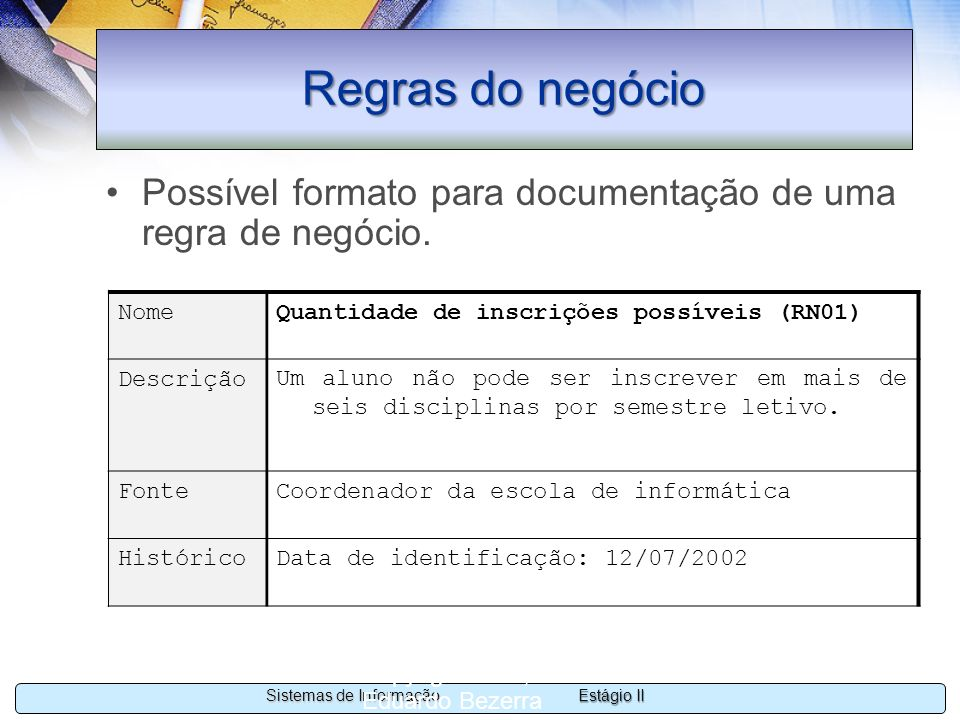 Estágio II Sistemas de Informação Copyright 2002, 2003 Eduardo Bezerra 64 Regras do negócio Possível formato para documentação de uma regra de negócio