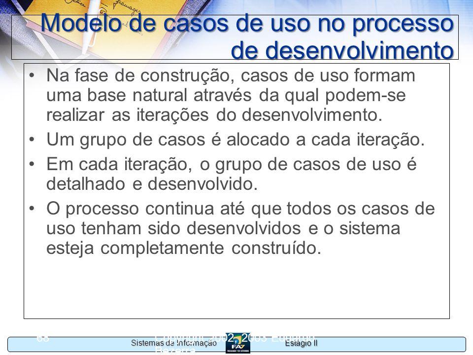 Estágio II Sistemas de Informação Copyright 2002, 2003 Eduardo Bezerra 68 Modelo de casos de uso no processo de desenvolvimento Na fase de construção,