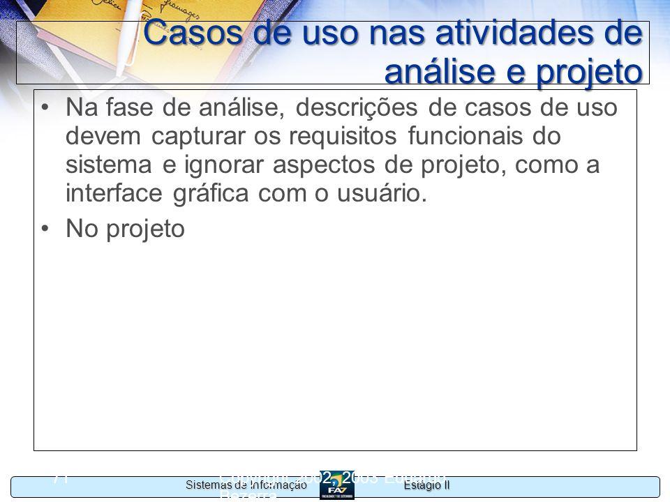 Estágio II Sistemas de Informação Copyright 2002, 2003 Eduardo Bezerra 71 Casos de uso nas atividades de análise e projeto Na fase de análise, descriç