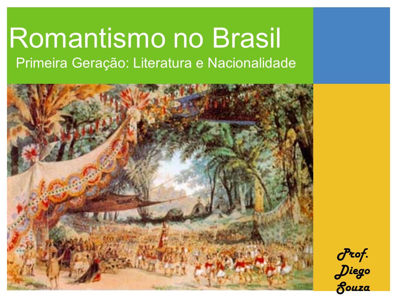 Romantismo no Brasil Primeira Geração: Literatura e Nacionalidade Prof. Diego Souza