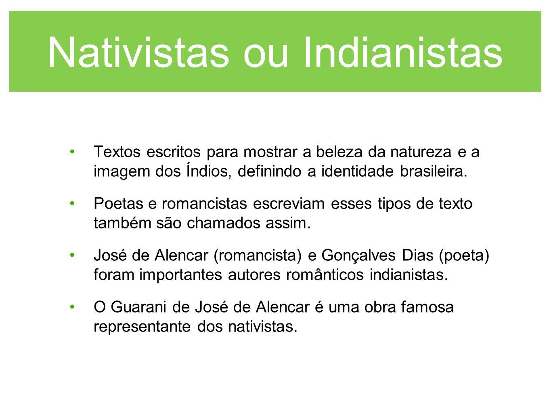 Nativistas ou Indianistas Textos escritos para mostrar a beleza da natureza e a imagem dos Índios, definindo a identidade brasileira. Poetas e romanci