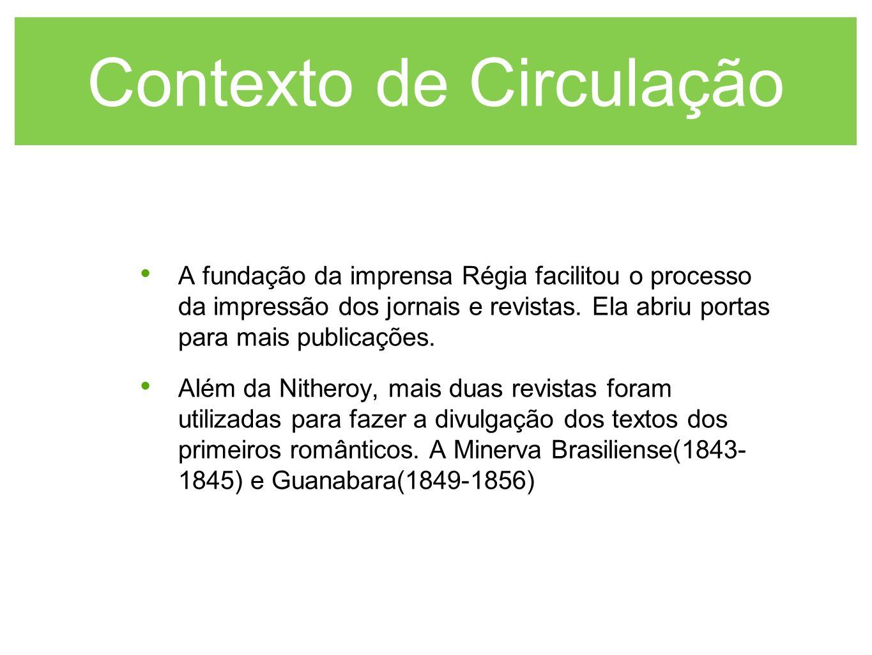 Contexto de Circulação A fundação da imprensa Régia facilitou o processo da impressão dos jornais e revistas. Ela abriu portas para mais publicações.